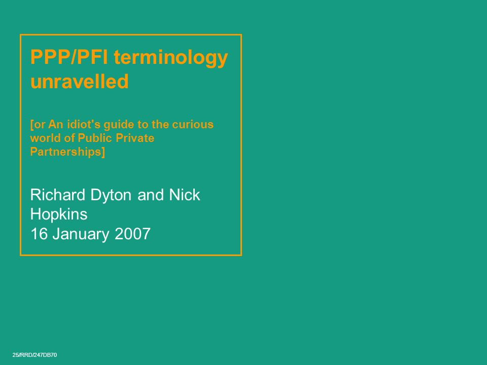 PPP/PFI terminology unravelled [or An idiot s guide to the curious world of Public Private Partnerships] Richard Dyton and Nick Hopkins 16 January 2007